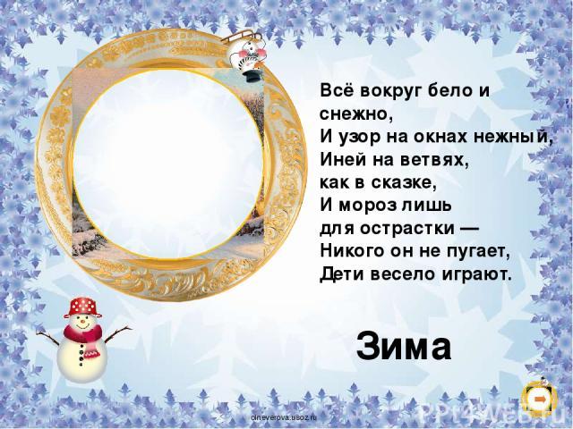 Всё вокруг бело и снежно, И узор на окнах нежный, Иней на ветвях, как в сказке, И мороз лишь для острастки — Никого он не пугает, Дети весело играют. Зима oineverova.usoz.ru