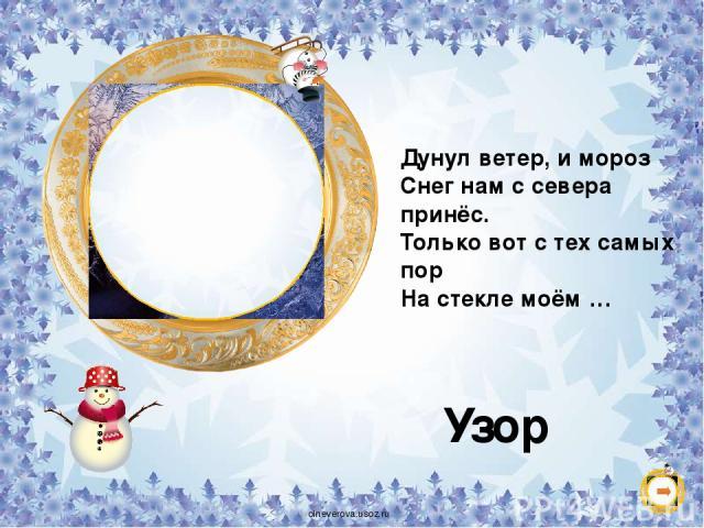 Дунул ветер, и мороз Снег нам с севера принёс. Только вот с тех самых пор На стекле моём … Узор oineverova.usoz.ru