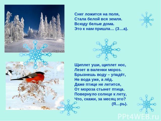 Снег ложится на поля, Стала белой вся земля. Всюду белые дома. Это к нам пришла… (З…а). Щиплет уши, щиплет нос, Лезет в валенки мороз. Брызнешь воду – упадёт, Не вода уже, а лёд. Даже птице не летится, От мороза стынет птица. Повернуло солнце к лету…
