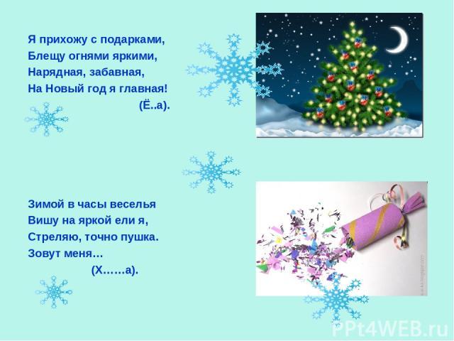 Я прихожу с подарками, Блещу огнями яркими, Нарядная, забавная, На Новый год я главная! (Ё..а). Зимой в часы веселья Вишу на яркой ели я, Стреляю, точно пушка. Зовут меня… (Х……а).