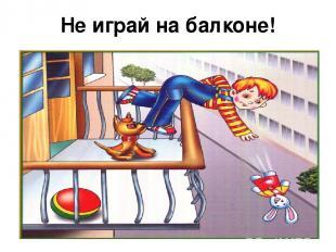 Не играй на балконе!