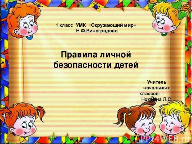 1 класс УМК «Окружающий мир» Н.Ф.Виноградова Правила личной безопасности детей Учитель начальных классов: Нохрина Л.С.