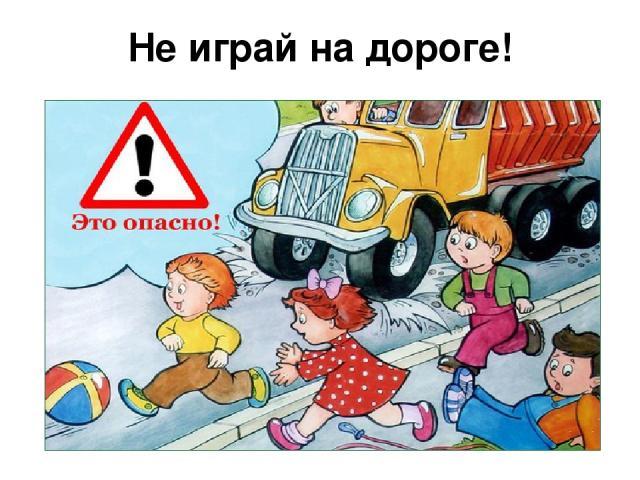 Не играй на дороге!