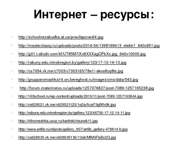Интернет – ресурсы: http://schoolnezabudka.at.ua/pravilapoved/4.jpg http://masterclassy.ru/uploads/posts/2014-04/1398169413_elektr1_640x651.jpg http://g01.t.alicdn.com/kf/UT85M7iXx8XXXagOFbXc.jpg_640x10000.jpg http://rabuny.edu.minskregion.by/galler…