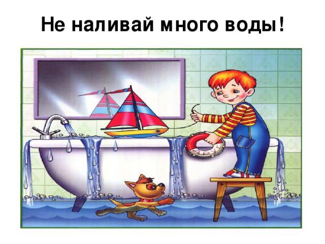 Не наливай много воды!