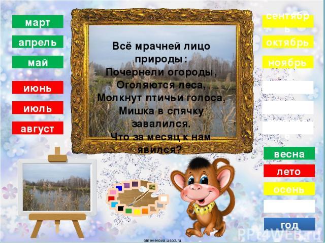 зима декабрь январь февраль осень сентябрь октябрь ноябрь год весна март апрель май лето июнь июль август Дует тёплый южный ветер, Солнышко всё ярче светит. Снег худеет, мякнет, тает, Грач горластый прилетает. Что за месяц? Кто узнает? oineverova.usoz.ru