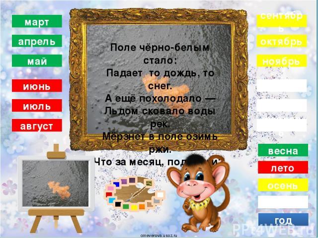 зима декабрь январь февраль осень сентябрь октябрь ноябрь год весна март апрель май лето июнь июль август Она приходит с ласкою И со своею сказкою. Волшебной палочкой взмахнёт — В лесу подснежник расцветёт. oineverova.usoz.ru