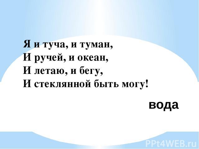 Я и туча, и туман, И ручей, и океан, И летаю, и бегу, И стеклянной быть могу! вода