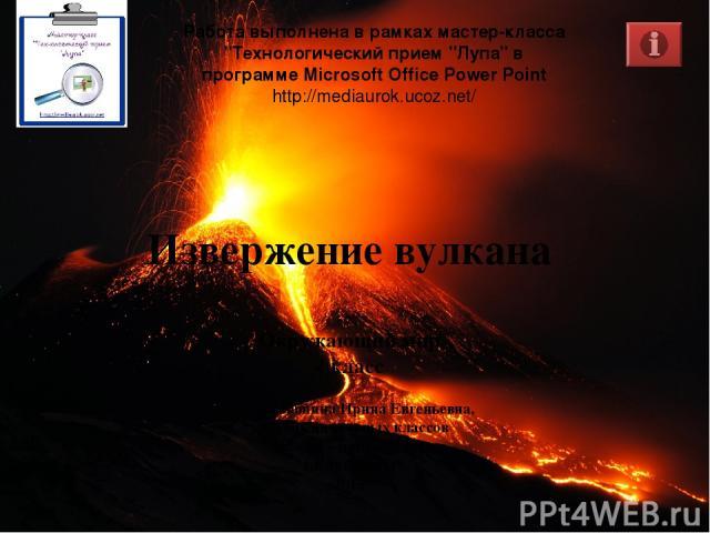 Извержение вулкана Окружающий мир 4 класс Работа выполнена в рамках мастер-класса