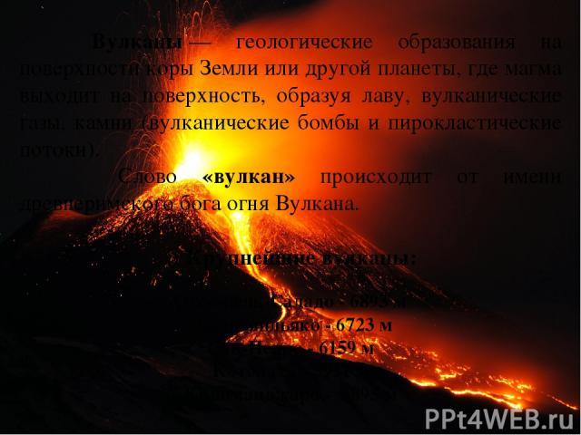 Вулканы— геологические образования на поверхности коры Земли или другой планеты, где магма выходит на поверхность, образуя лаву, вулканические газы, камни (вулканические бомбы и пирокластические потоки). Слово «вулкан» происходит от имени древнерим…