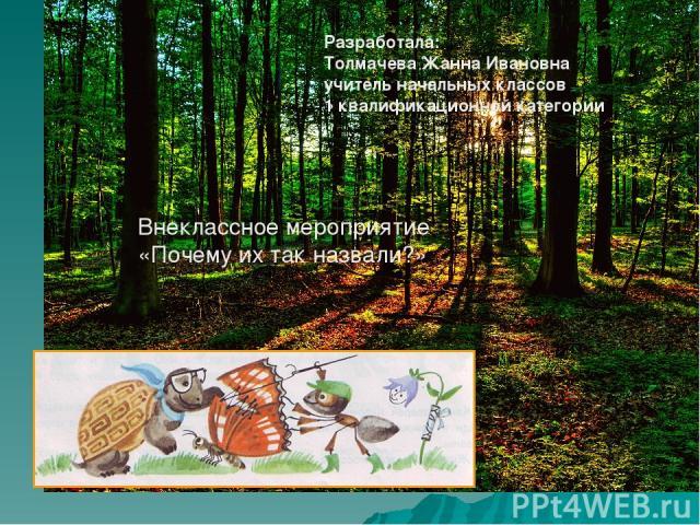 Разработала: Толмачева Жанна Ивановна учитель начальных классов 1 квалификационной категории Внеклассное мероприятие «Почему их так назвали?»