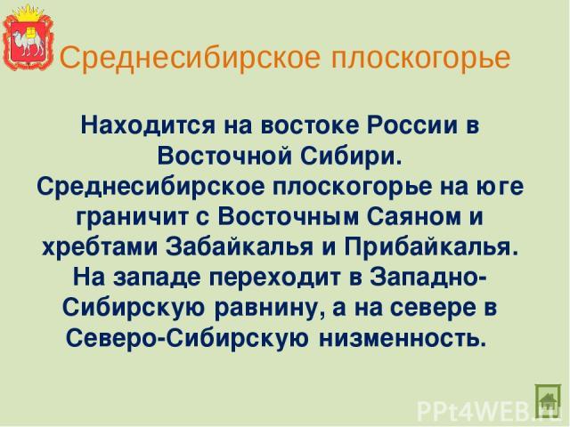 Среднесибирское плоскогорье Находится на востоке России в Восточной Сибири. Среднесибирское плоскогорье на юге граничит с Восточным Саяном и хребтами Забайкалья и Прибайкалья. На западе переходит в Западно-Сибирскую равнину, а на севере в Северо-Сиб…