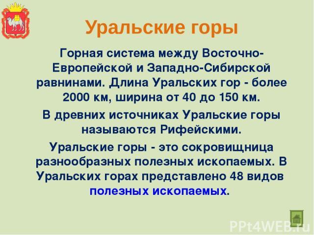 Уральские горы Горная система между Восточно-Европейской и Западно-Сибирской равнинами. Длина Уральских гор - более 2000 км, ширина от 40 до 150км. В древних источниках Уральские горы называются Рифейскими. Уральские горы - это сокровищница разнооб…