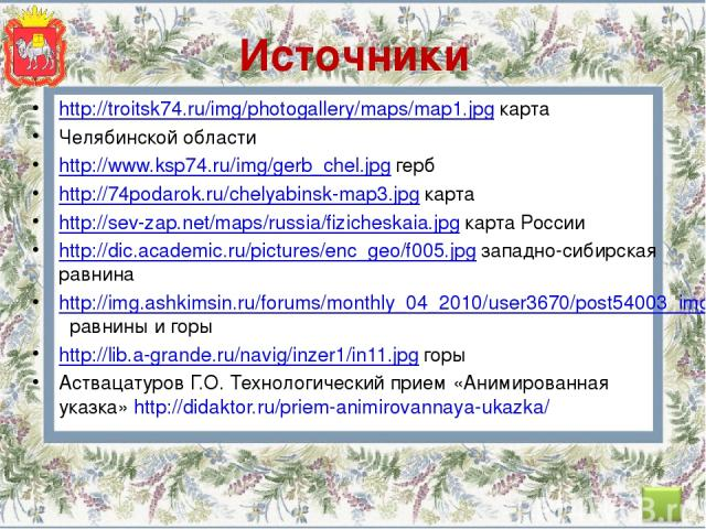 Источники http://troitsk74.ru/img/photogallery/maps/map1.jpg карта Челябинской области http://www.ksp74.ru/img/gerb_chel.jpg герб http://74podarok.ru/chelyabinsk-map3.jpg карта http://sev-zap.net/maps/russia/fizicheskaia.jpg карта России http://dic.…