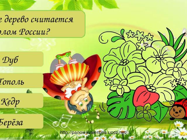 Какое дерево считается символом России? Дуб Тополь Кедр Берёза http://panowavalentina.ucoz.net/