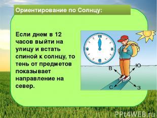 Ориентирование по Солнцу: Если днем в 12 часов выйти на улицу и встать спиной к