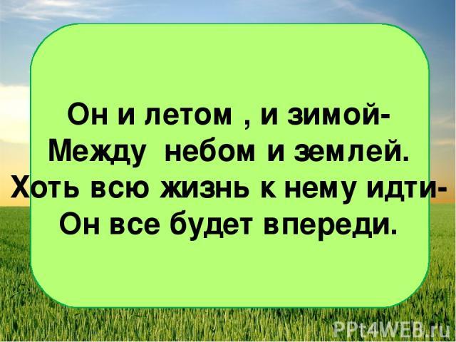Он и летом , и зимой- Между небом и землей. Хоть всю жизнь к нему идти- Он все будет впереди.