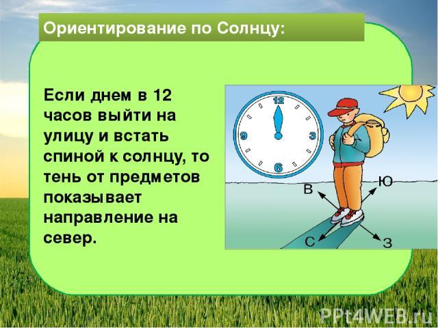Ориентирование по Солнцу: Если днем в 12 часов выйти на улицу и встать спиной к солнцу, то тень от предметов показывает направление на север.
