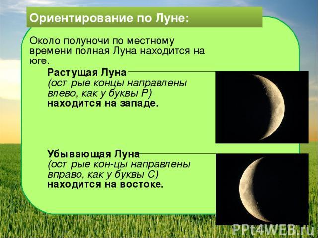 Ориентирование по Луне: Около полуночи по местному времени полная Луна находится на юге. Растущая Луна (острые концы направлены влево, как у буквы Р) находится на западе. Убывающая Луна (острые кон цы направлены вправо, как у буквы С) находится на в…