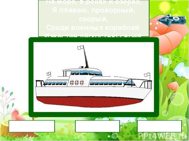 На море, в реках и озёрах, Я плаваю, проворный, скорый, Среди военных кораблей Известен лёгкостью своей. катер яхта лодка