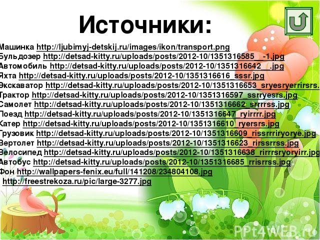 Источники: Машинка http://ljubimyj-detskij.ru/images/ikon/transport.png Бульдозер http://detsad-kitty.ru/uploads/posts/2012-10/1351316585__-1.jpg Автомобиль http://detsad-kitty.ru/uploads/posts/2012-10/1351316642__.jpg Яхта http://detsad-kitty.ru/up…