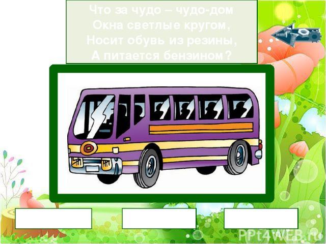 Что за чудо – чудо-дом Окна светлые кругом, Носит обувь из резины, А питается бензином? автобус трамвай поезд
