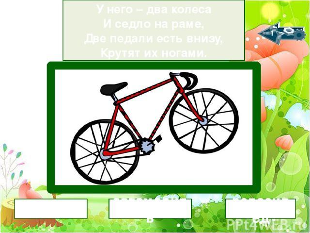 У него – два колеса И седло на раме, Две педали есть внизу, Крутят их ногами. велосипед мотоцикл автомобиль