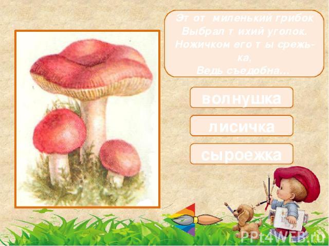 Маслянистый он на вид, Тоже очень знаменит, Не козлёнок, не опёнок, Очень вкусный гриб... маслёнок боровик опёнок