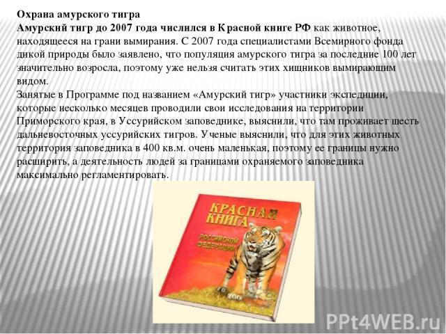 Охрана амурского тигра Амурский тигр до 2007 года числился в Красной книге РФ как животное, находящееся на грани вымирания. С 2007 года специалистами Всемирного фонда дикой природы было заявлено, что популяция амурского тигра за последние 100 лет зн…
