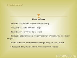 План работы Изучить литературу о происхождении гор Углубить знания о термине - г