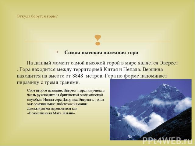 Самая высокая наземная гора На данный момент самой высокой горой в мире является Эверест . Гора находится между территорией Китая и Непала. Вершина находится на высоте от 8848 метров. Гора по форме напоминает пирамиду с тремя гранями. Откуда берутся…