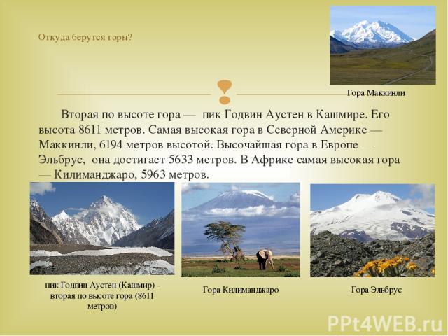Вторая по высоте гора — пик Годвин Аустен в Кашмире. Его высота 8611 метров. Самая высокая гора в Северной Америке — Маккинли, 6194 метров высотой. Высочайшая гора в Европе — Эльбрус, она достигает 5633 метров. В Африке самая высокая гора — Килиманд…