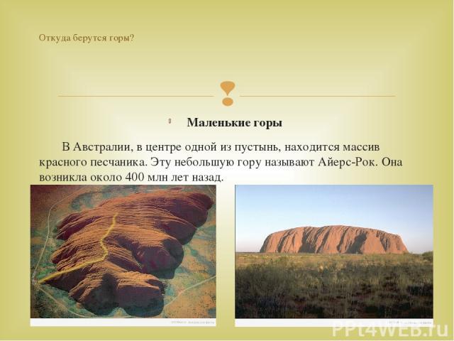 Маленькие горы В Австралии, в центре одной из пустынь, находится массив красного песчаника. Эту небольшую гору называют Айерс-Рок. Она возникла около 400 млн лет назад. Откуда берутся горы?
