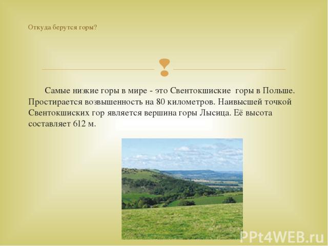 Самые низкие горы в мире - это Свентокшиские горы в Польше. Простирается возвышенность на 80 километров. Наивысшей точкой Свентокшиских гор является вершина горы Лысица. Её высота составляет 612 м. Откуда берутся горы?