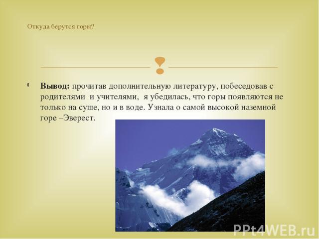 Вывод: прочитав дополнительную литературу, побеседовав с родителями и учителями, я убедилась, что горы появляются не только на суше, но и в воде. Узнала о самой высокой наземной горе –Эверест. Откуда берутся горы?