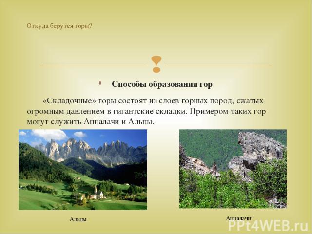 Способы образования гор «Складочные» горы состоят из слоев горных пород, сжатых огромным давлением в гигантские складки. Примером таких гор могут служить Аппалачи и Альпы. Откуда берутся горы? Альпы Аппалачи