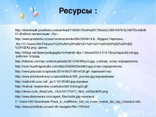 Ресурсы : http://download8.proshkolu.ru/download/1193481/f5e94a201785ee5c/309160