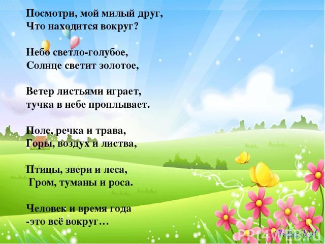 Посмотри, мой милый друг, Что находится вокруг?  Небо светло-голубое, Солнце светит золотое,  Ветер листьями играет, тучка в небе проплывает.  Поле, речка и трава, Горы, воздух и листва,  Птицы, звери и леса, Гром, туманы и роса.  Человек и вре…
