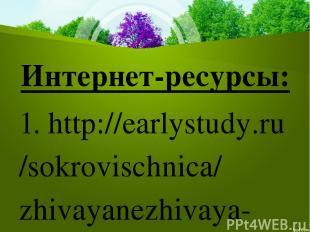 Интернет-ресурсы: 1. http://earlystudy.ru/sokrovischnica/zhivayanezhivaya-prirod