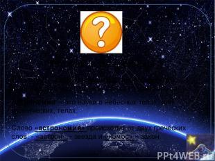 Кто такие астрономы ? Астроном - человек, изучающий небесные объекты, например,