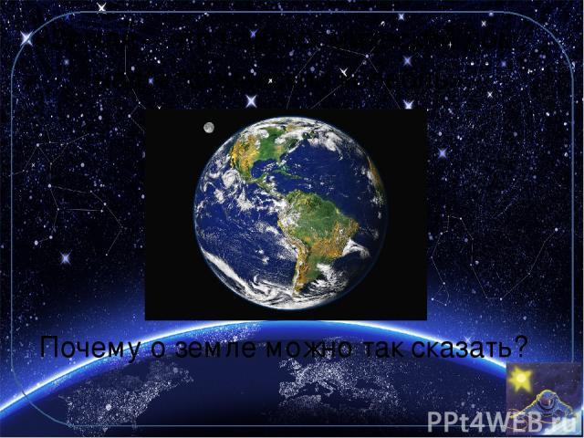 «Земля – это наш космический дом, наш космический корабль». Почему о земле можно так сказать?