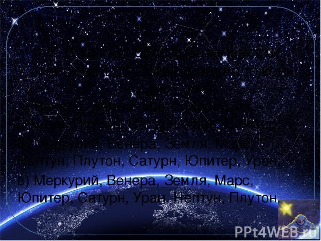 6. В какой последовательности относительно Солнца расположены планеты? а) Венера, Земля, Марс, Меркурий, Нептун, Плутон, Сатурн, Уран, Юпитер; б) Меркурий, Венера, Земля, Марс, Нептун, Плутон, Сатурн, Юпитер, Уран; в) Меркурий, Венера, Земля, Марс, …