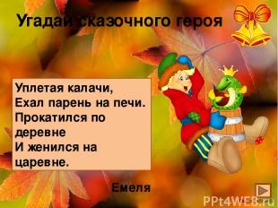 Угадай сказочного героя Уплетая калачи, Ехал парень на печи. Прокатился по дерев