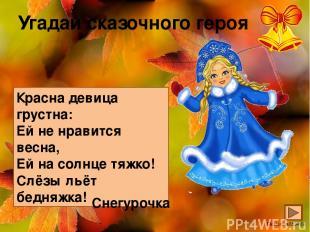 Угадай сказочного героя Красна девица грустна: Ей не нравится весна, Ей на солнц