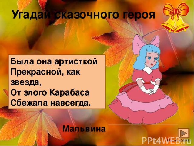Угадай сказочного героя Была она артисткой Прекрасной, как звезда, От злого Карабаса Сбежала навсегда. Мальвина Ekaterina050466