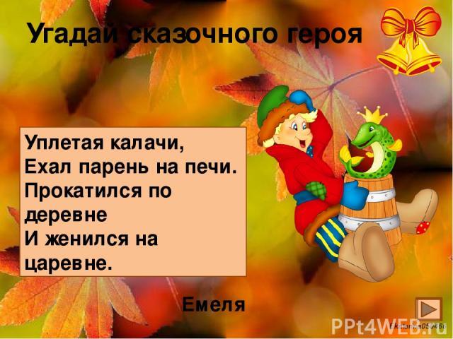 Угадай сказочного героя Уплетая калачи, Ехал парень на печи. Прокатился по деревне И женился на царевне. Емеля Ekaterina050466