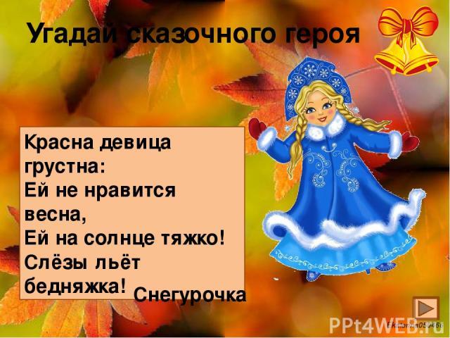 Угадай сказочного героя Красна девица грустна: Ей не нравится весна, Ей на солнце тяжко! Слёзы льёт бедняжка! Снегурочка Ekaterina050466