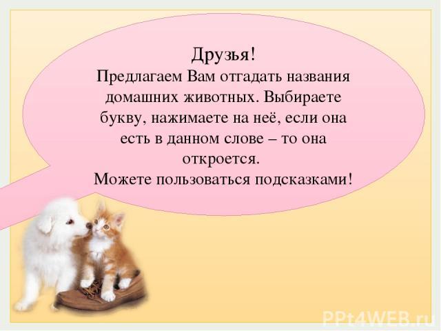 Друзья! Предлагаем Вам отгадать названия домашних животных. Выбираете букву, нажимаете на неё, если она есть в данном слове – то она откроется. Можете пользоваться подсказками!