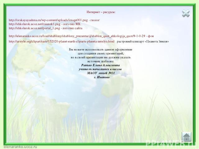 Интернет – ресурсы: http://orskayayashma.ru/wp-content/uploads/image001.png - геолог http://shkolurok.ucoz.net/risunok1.png - логотип МК http://shkolurok.ucoz.net/portal_1.png - логотип сайта http://elenaranko.ucoz.ru/load/shablony/shablony_prezenta…