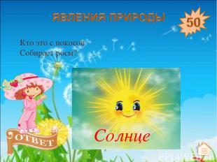 Кто это с покосов Собирает росы? Солнце